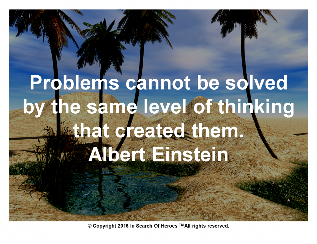 Problems cannot be solved by the same level of thinking that created them.   Albert Einstein
