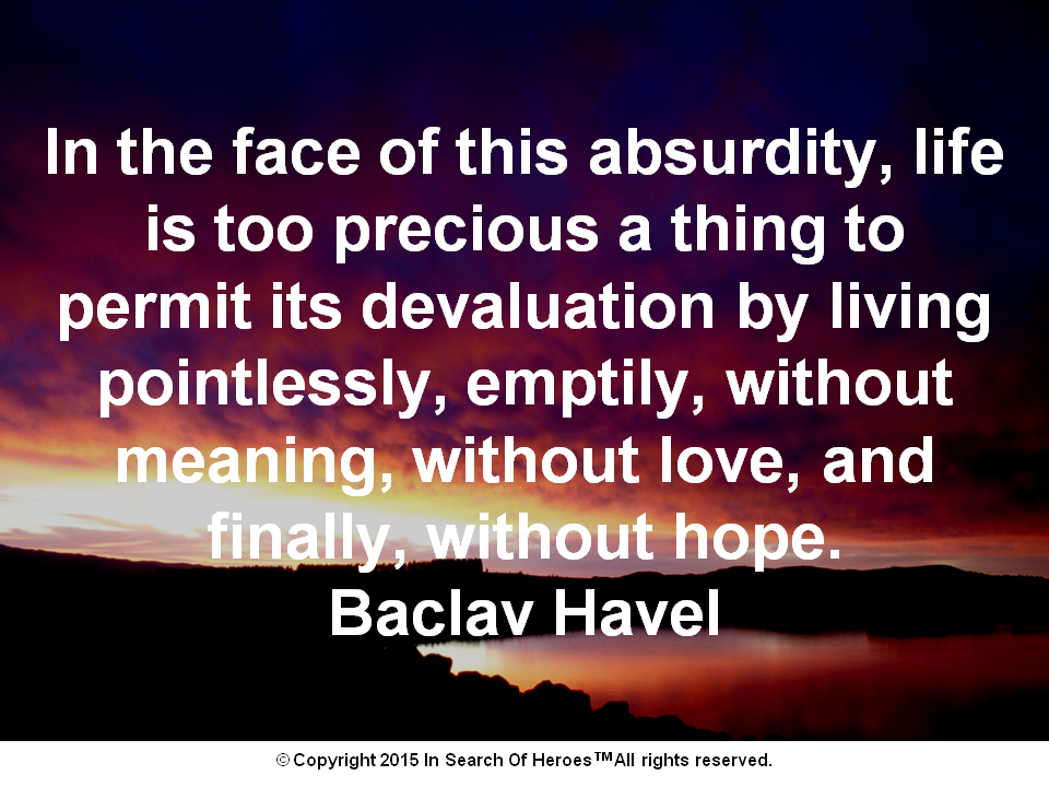 In the face of this absurdity, life is too precious a thing to permit its devaluation by living pointlessly, emptily, without meaning, without love, and finally, without hope. Baclav Havel