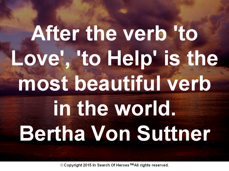 After the verb 'to Love', 'to Help' is the most beautiful verb in the world. Bertha Von Suttner