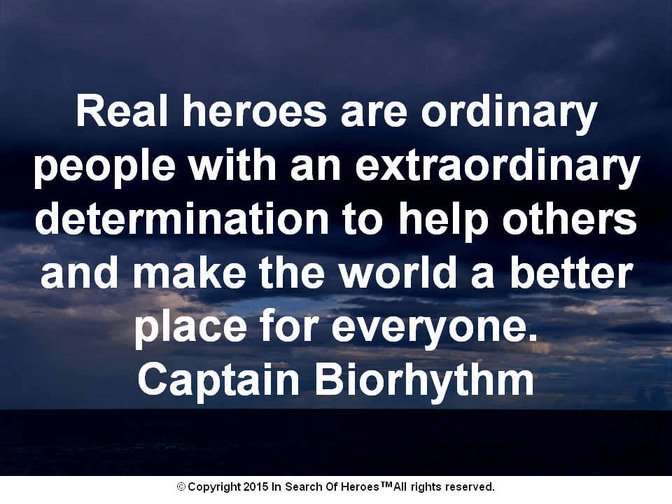 Real heroes are ordinary people with an extraordinary determination to help others and make the world a better place for everyone. Captain Biorhythm