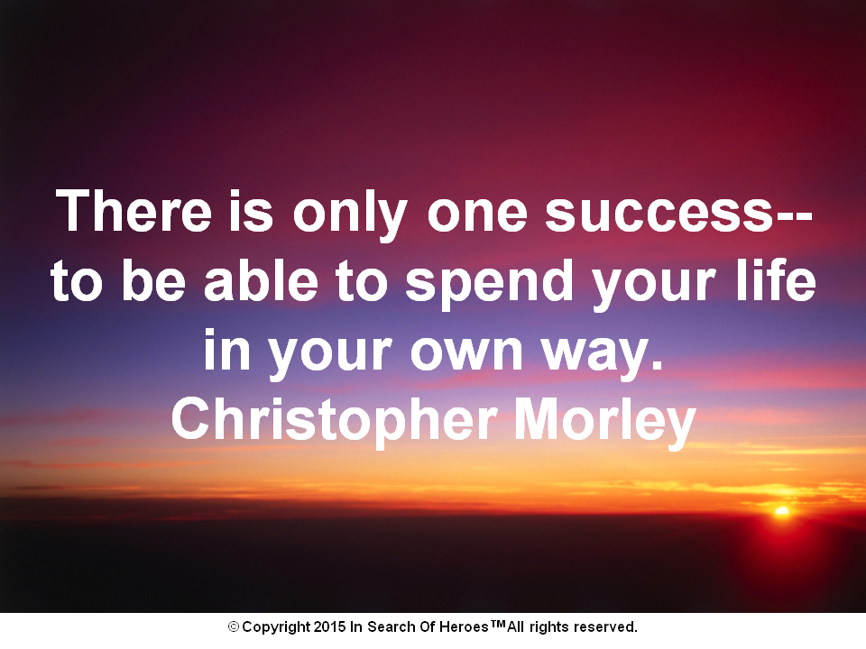 There is only one success--to be able to spend your life in your own way. Christopher Morley