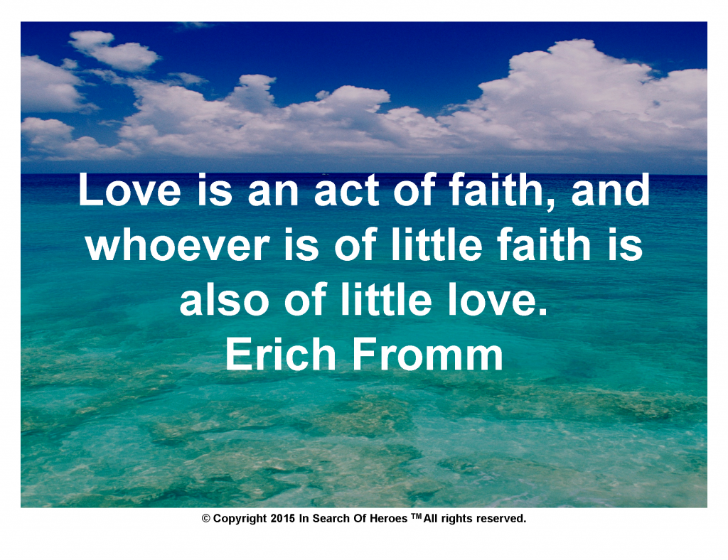 Love is an act of faith, and whoever is of little faith is also of little love. Erich Fromm