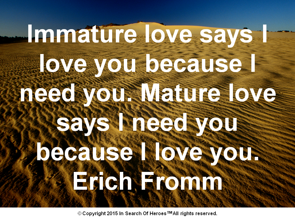 Immature love says I love you because I need you. Mature love says I need you because I love you. Erich Fromm