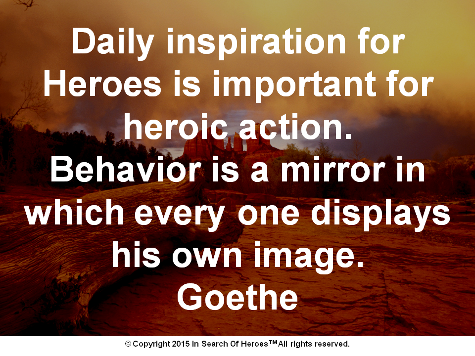Daily inspiration for Heroes is important for heroic action. Behavior is a mirror in which every one displays his own image. Goethe