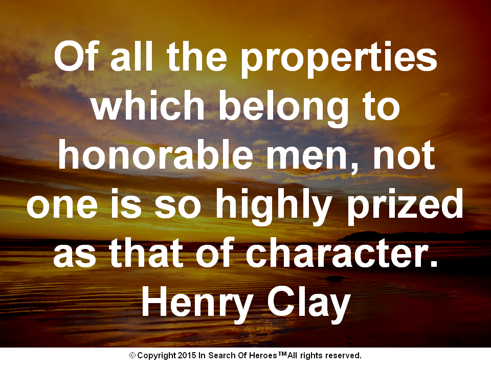 Of all the properties which belong to honorable men, not one is so highly prized as that of character. Henry Clay