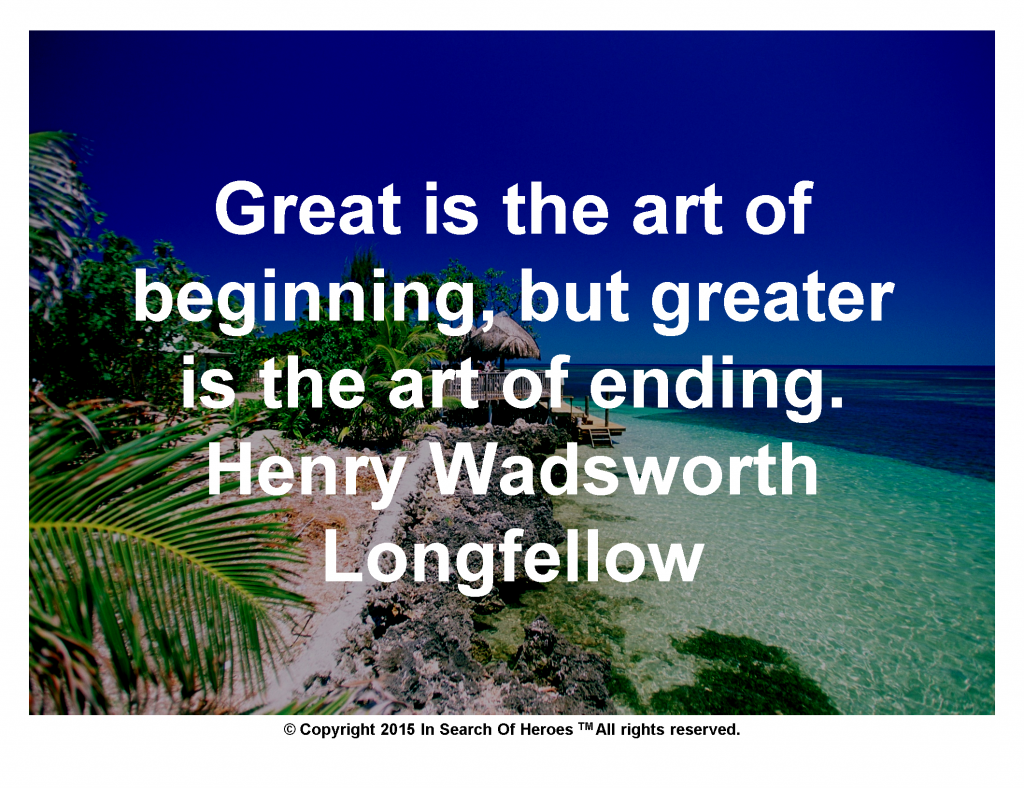Great is the art of beginning, but greater is the art of ending.  Henry Wadsworth Longfellow