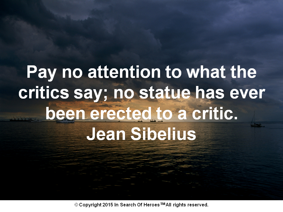 Pay no attention to what the critics say; no statue has ever been erected to a critic. Jean Sibelius