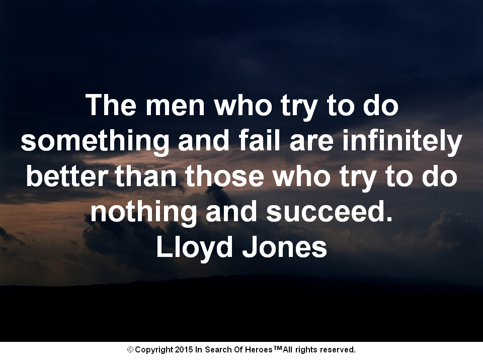 The men who try to do something and fail are infinitely better than those who try to do nothing and succeed. Lloyd Jones