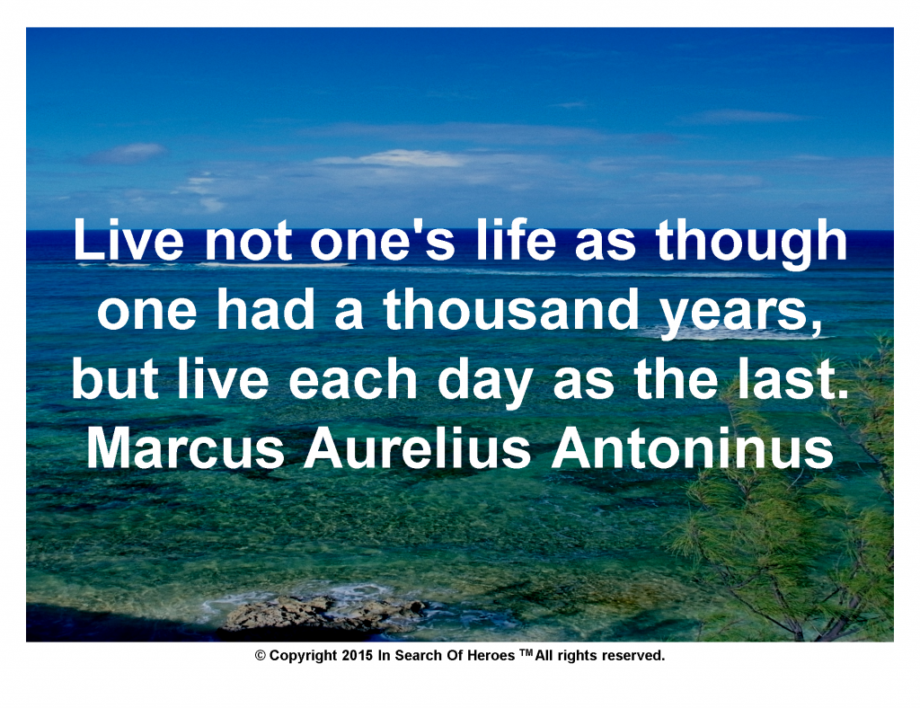Live not one's life as though one had a thousand years, but live each day as the last. Marcus Aurelius Antoninus