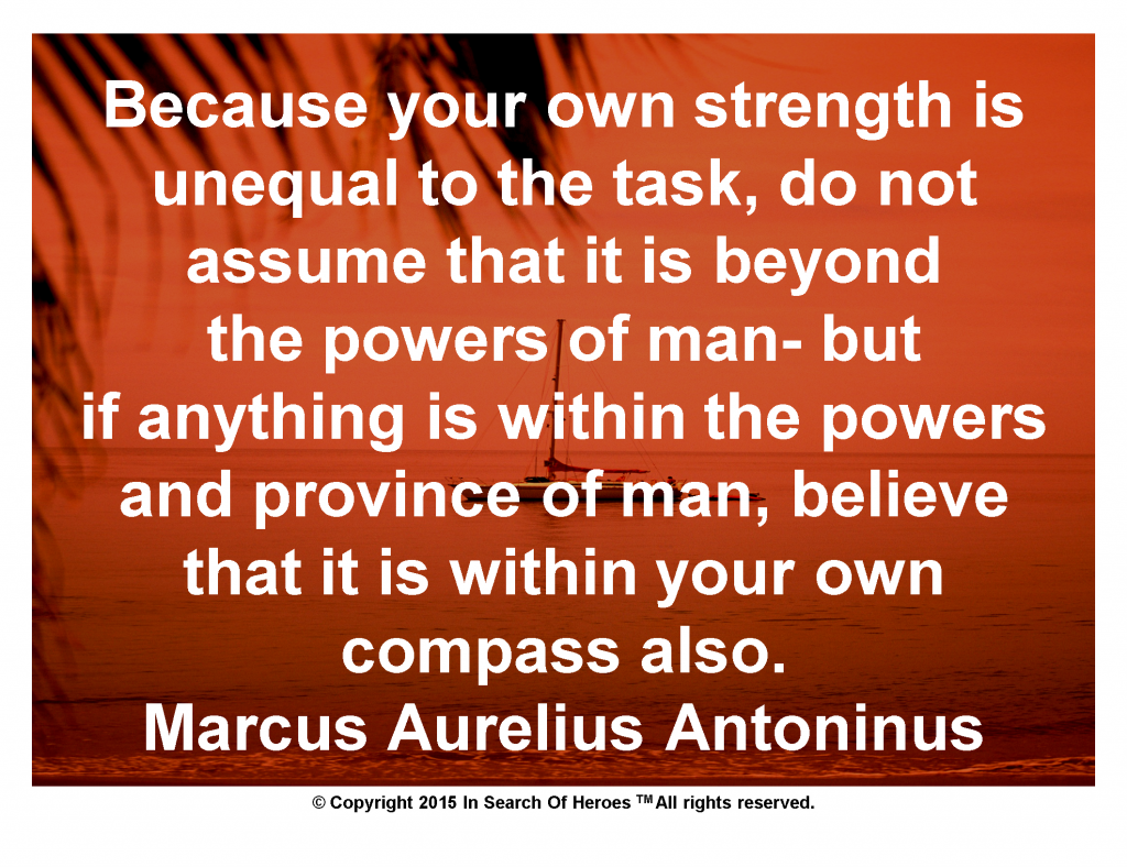 Because your own strength is unequal to the task, do not assume that it is beyond the powers of man- but if anything is within the powers and province of man, believe that it is within your own compass also. Marcus Aurelius Antoninus