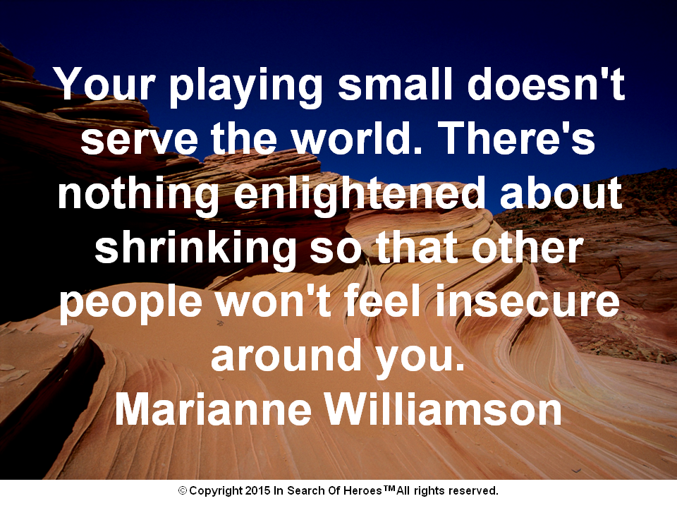 Your playing small doesn't serve the world. There's nothing enlightened about shrinking so that other people won't feel insecure around you. Marianne Williamson