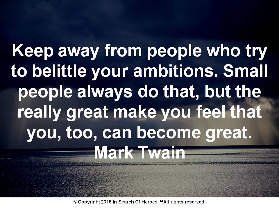 Keep away from people who try to belittle your ambitions. Small people always do that, but the really great make you feel that you, too, can become great. Mark Twain