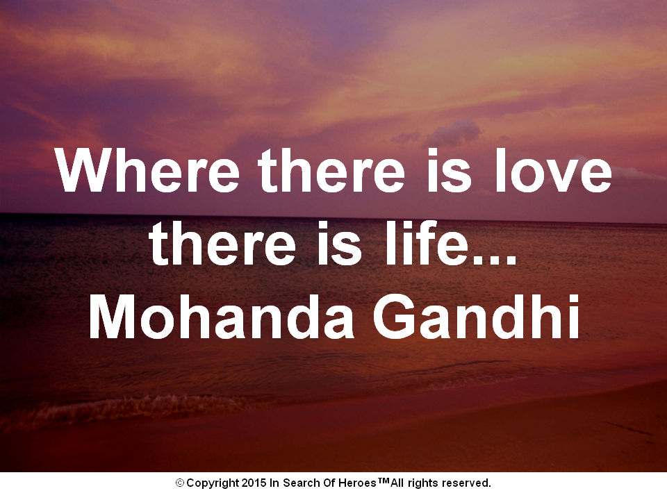 Where there is love there is life...Mohanda Gandhi