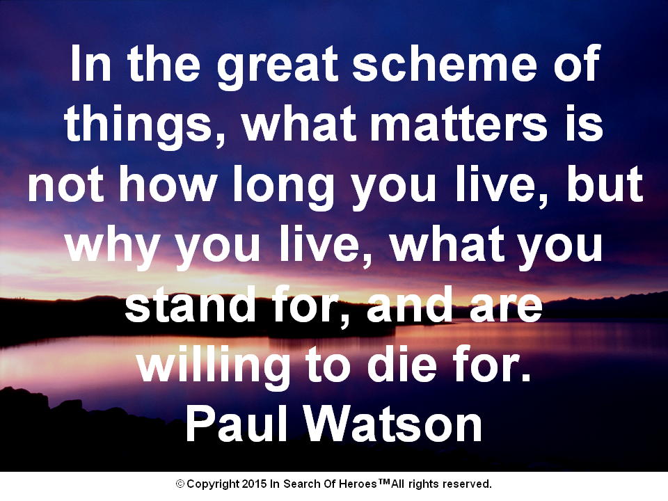 In the great scheme of things, what matters is not how long you live, but why you live, what you stand for, and are willing to die for. Paul Watson