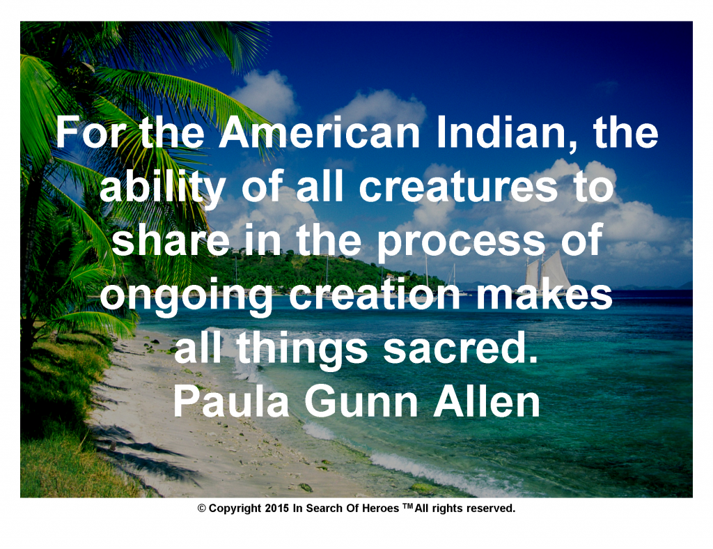 For the American Indian, the ability of all creatures to share in the process of ongoing creation makes all things sacred.Paula Gunn Allen