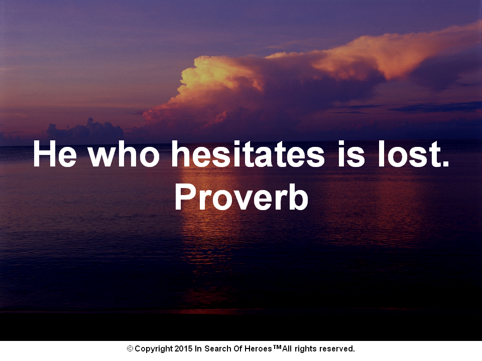 He who hesitates is lost. Proverb