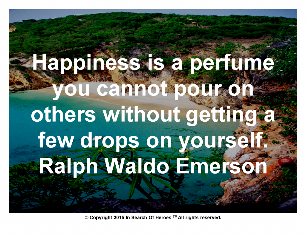 Happiness is a perfume you cannot pour on others without getting a few drops on yourself.Ralph Waldo Emerson