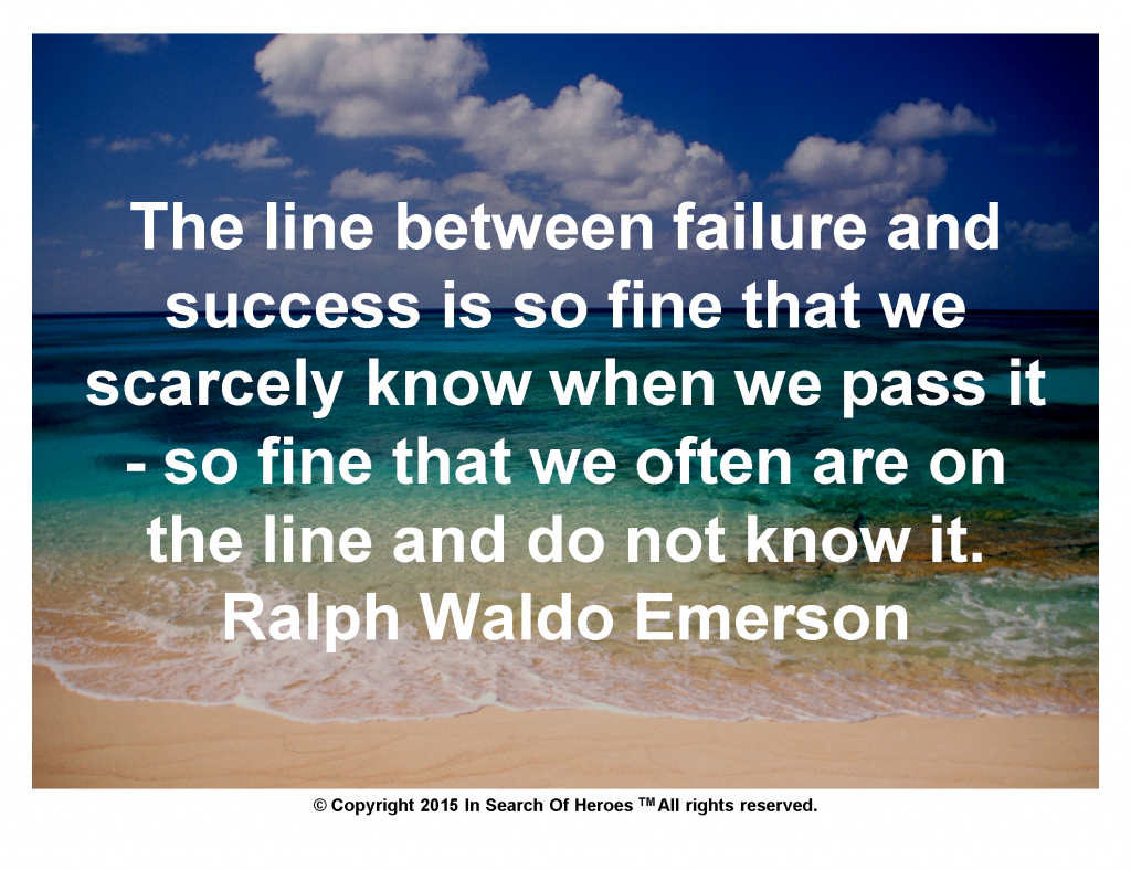 The line between failure and success is so fine that we scarcely know when we pass it - so fine that we often are on the line and do not know it. Ralph Waldo Emerson