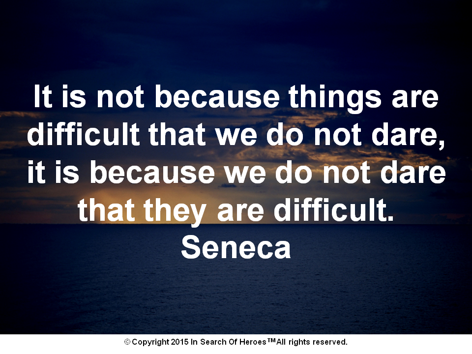 It is not because things are difficult that we do not dare, it is because we do not dare that they are difficult. Seneca