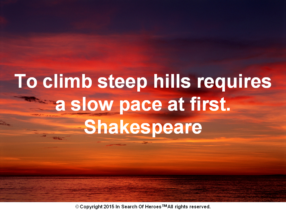 To climb steep hills requires a slow pace at first. Shakespeare