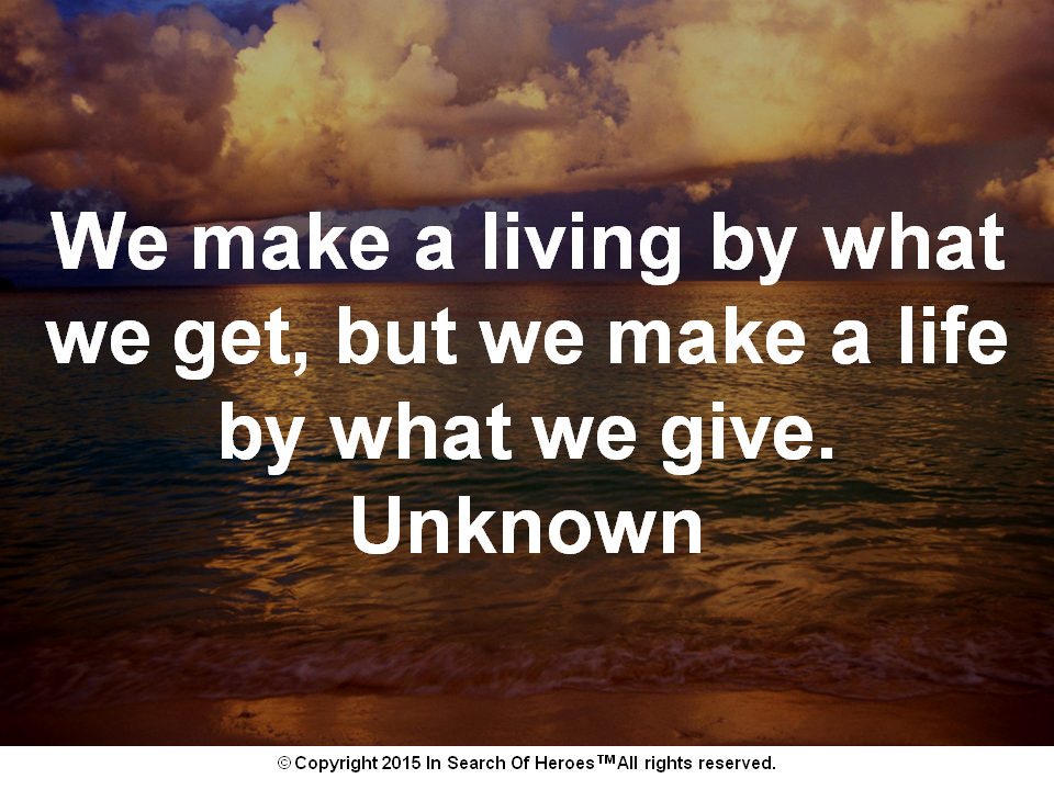 We make a living by what we get, but we make a life by what we give. Unknown