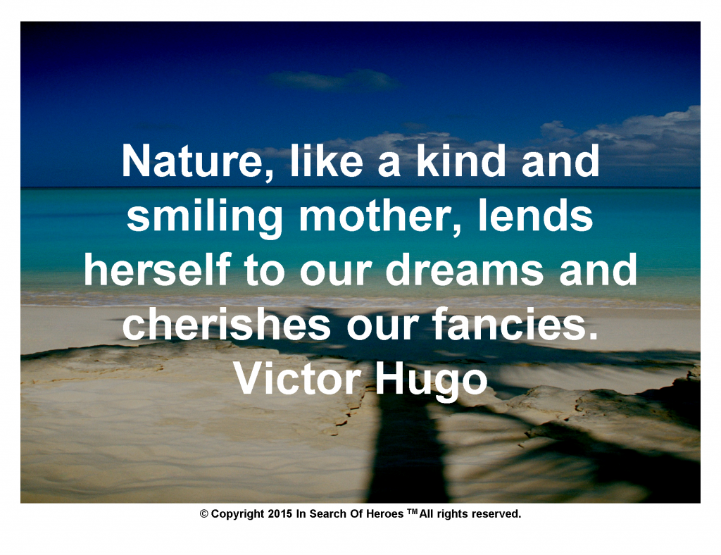 Nature, like a kind and smiling mother, lends herself to our dreams and cherishes our fancies. Victor Hugo