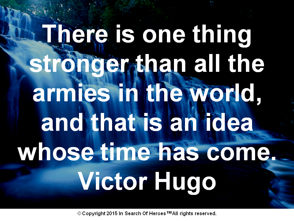 There is one thing stronger than all the armies in the world, and that is an idea whose time has come. Victor Hugo