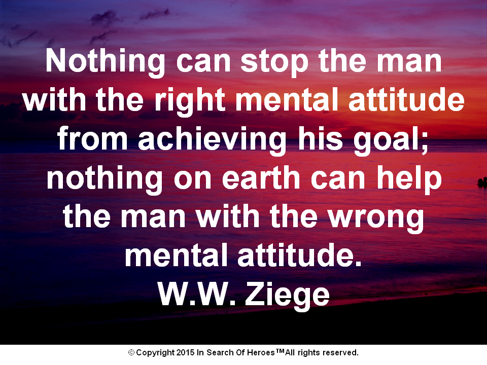 Nothing can stop the man with the right mental attitude from achieving his goal; nothing on earth can help the man with the wrong mental attitude. W.W. Ziege