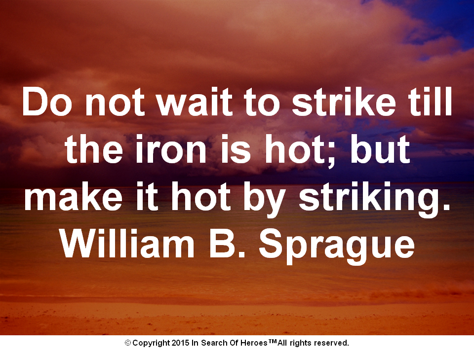 Do not wait to strike till the iron is hot; but make it hot by striking.William B. Sprague