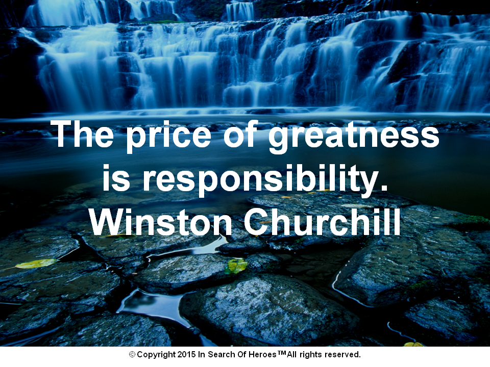 The price of greatness is responsibility. Winston Churchill