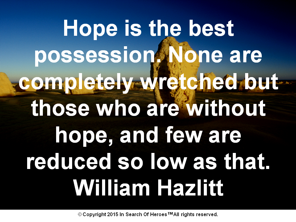 Hope is the best possession. None are completely wretched but those who are without hope, and few are reduced so low as that. William Hazlitt
