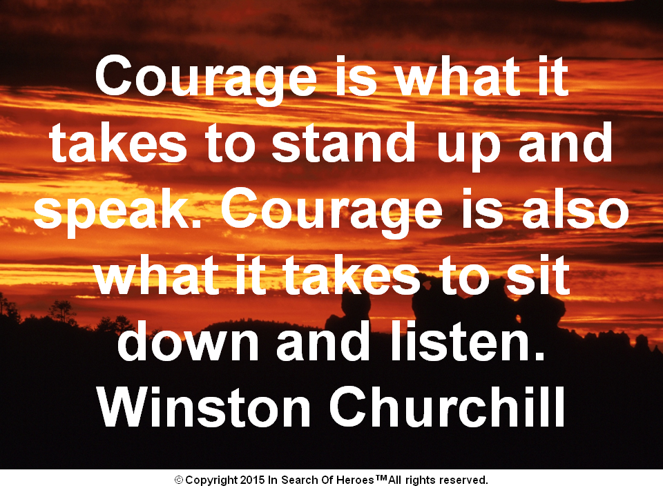 Courage is what it takes to stand up and speak. Courage is also what it takes to sit down and listen. Winston Churchill